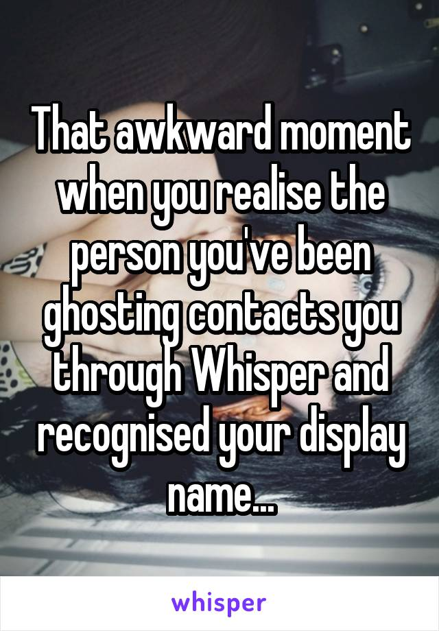 That awkward moment when you realise the person you've been ghosting contacts you through Whisper and recognised your display name...