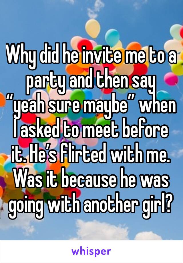 """Why did he invite me to a party and then say """"yeah sure maybe"""" when I asked to meet before it. He's flirted with me. Was it because he was going with another girl?"""