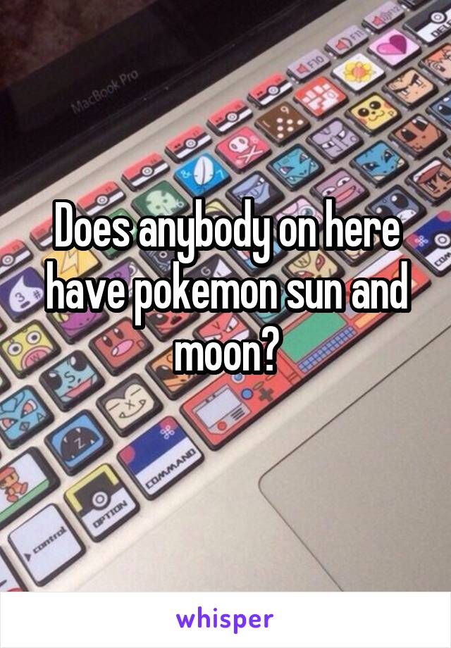 Does anybody on here have pokemon sun and moon?