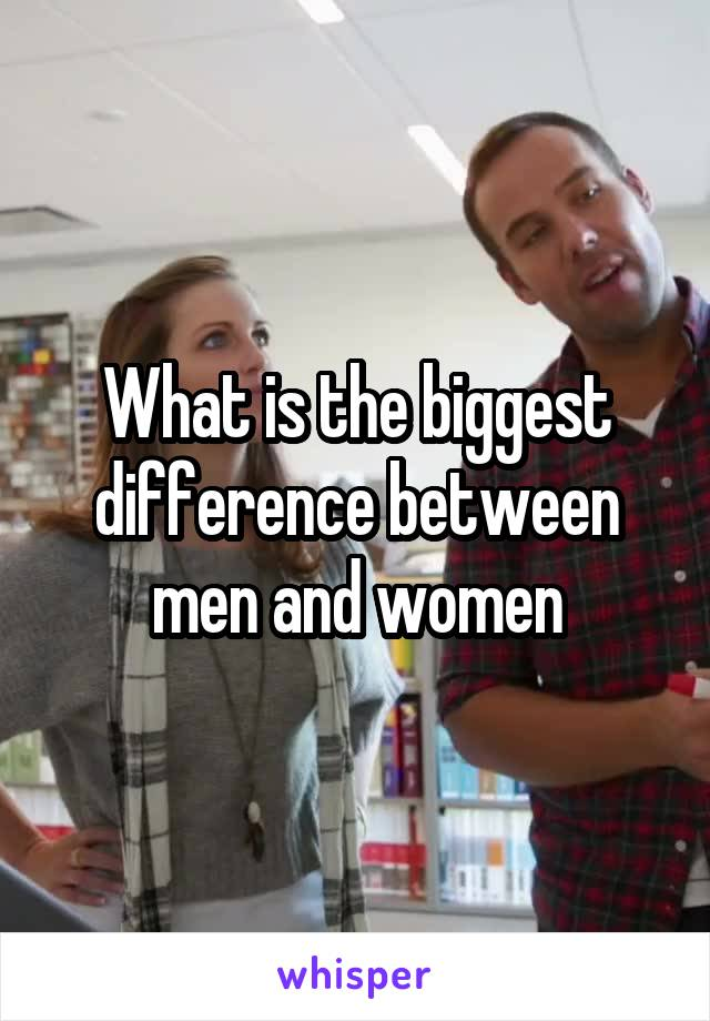 What is the biggest difference between men and women