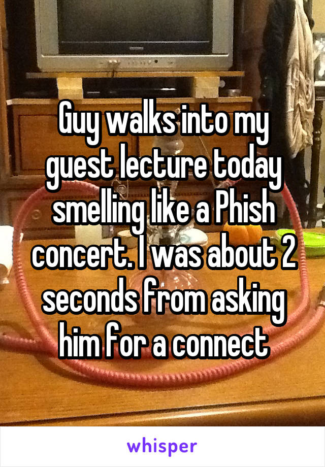 Guy walks into my guest lecture today smelling like a Phish concert. I was about 2 seconds from asking him for a connect