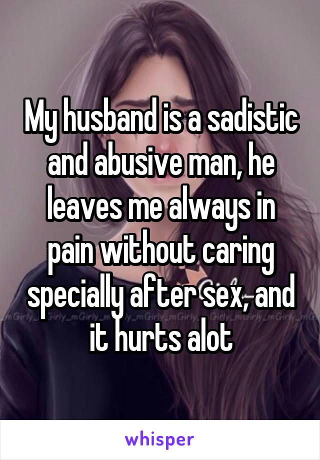 My husband is a sadistic and abusive man, he leaves me always in pain without caring specially after sex, and it hurts alot