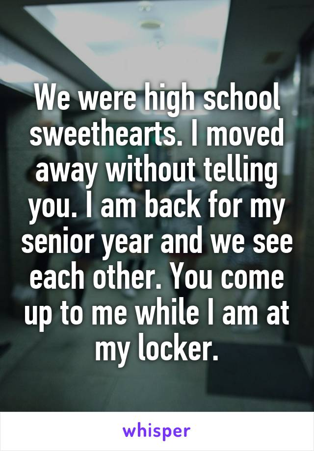 We were high school sweethearts. I moved away without telling you. I am back for my senior year and we see each other. You come up to me while I am at my locker.
