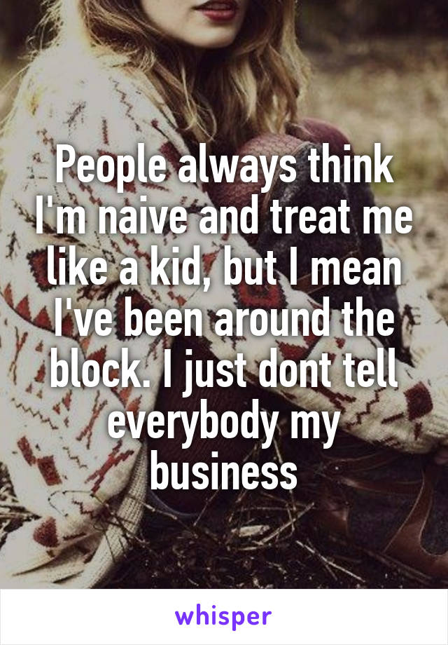 People always think I'm naive and treat me like a kid, but I mean I've been around the block. I just dont tell everybody my business
