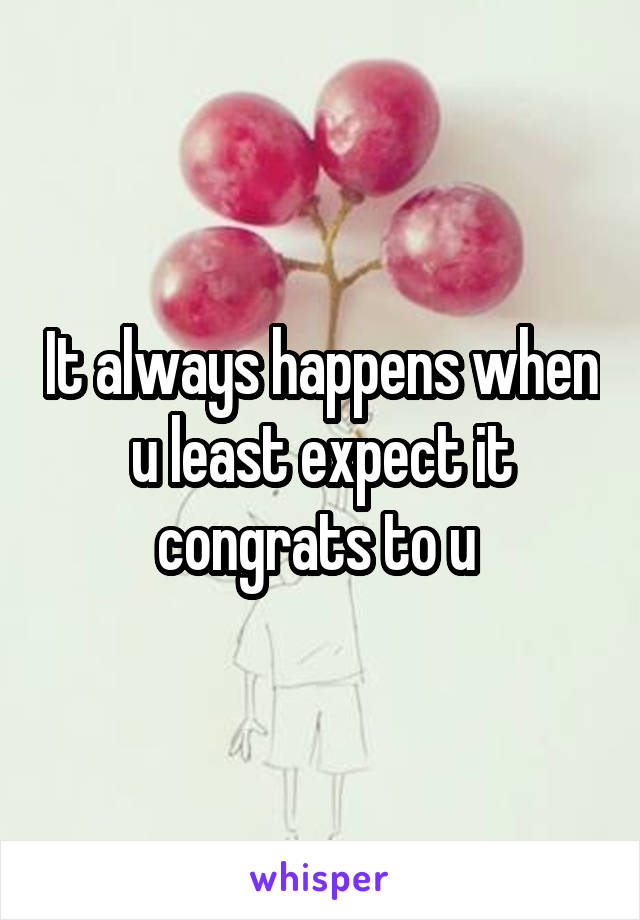 It always happens when u least expect it congrats to u