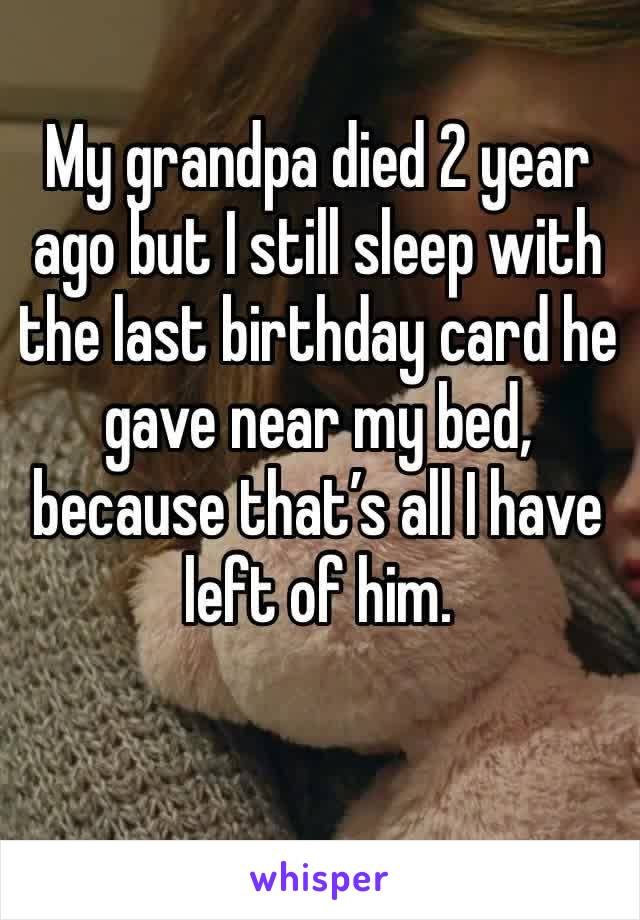 My grandpa died 2 year ago but I still sleep with the last birthday card he gave near my bed, because that's all I have left of him.