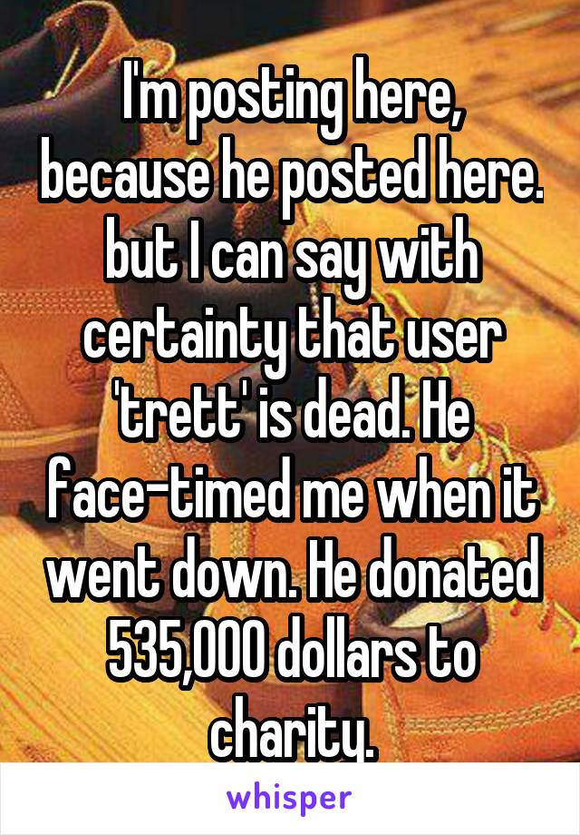 I'm posting here, because he posted here. but I can say with certainty that user 'trett' is dead. He face-timed me when it went down. He donated 535,000 dollars to charity.