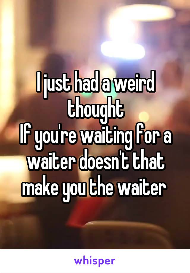 I just had a weird thought If you're waiting for a waiter doesn't that make you the waiter