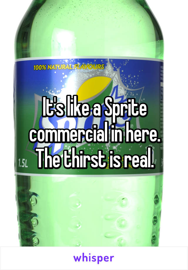 It's like a Sprite commercial in here. The thirst is real.