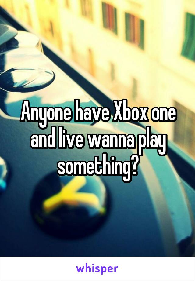 Anyone have Xbox one and live wanna play something?