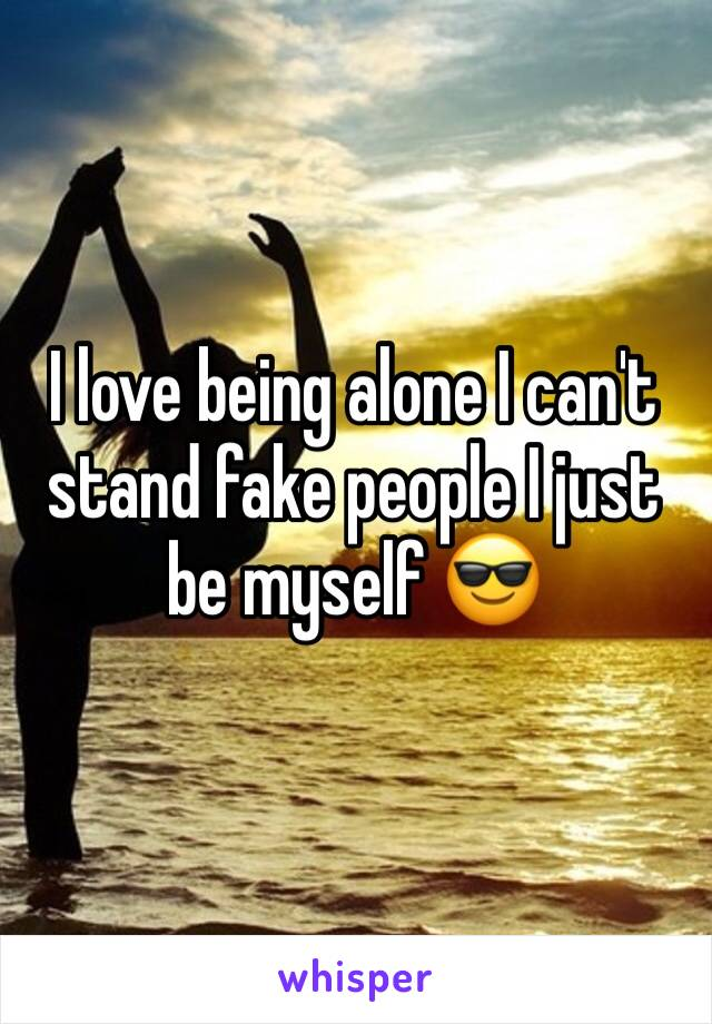 I love being alone I can't stand fake people I just be myself 😎
