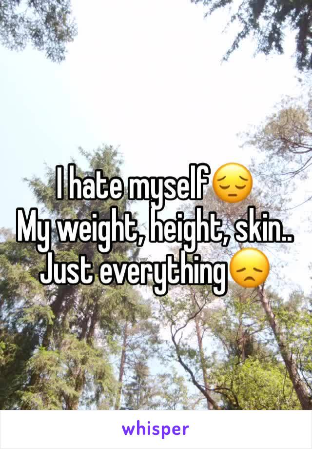 I hate myself😔 My weight, height, skin..  Just everything😞