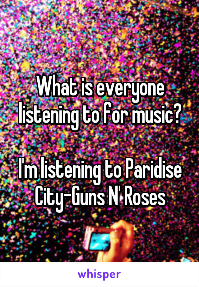 What is everyone listening to for music?  I'm listening to Paridise City-Guns N' Roses