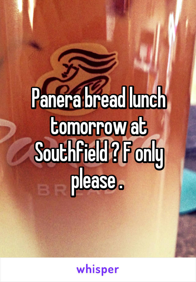 Panera bread lunch tomorrow at Southfield ? F only please .