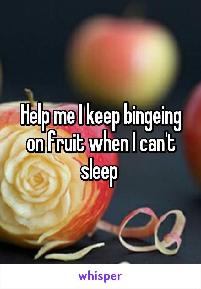 Help me I keep bingeing on fruit when I can't sleep