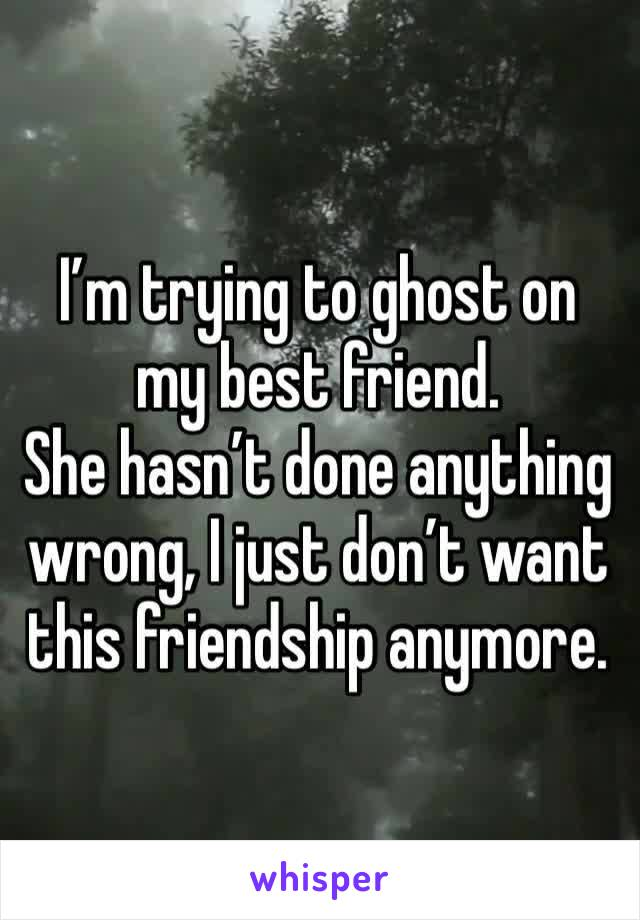I'm trying to ghost on my best friend. She hasn't done anything wrong, I just don't want this friendship anymore.