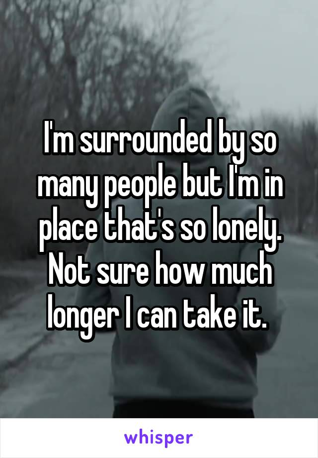 I'm surrounded by so many people but I'm in place that's so lonely. Not sure how much longer I can take it.