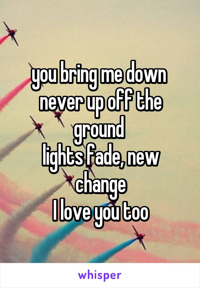 you bring me down  never up off the ground  lights fade, new change I love you too