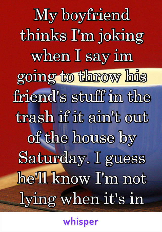 My boyfriend thinks I'm joking when I say im going to throw his friend's stuff in the trash if it ain't out of the house by Saturday. I guess he'll know I'm not lying when it's in the trash.