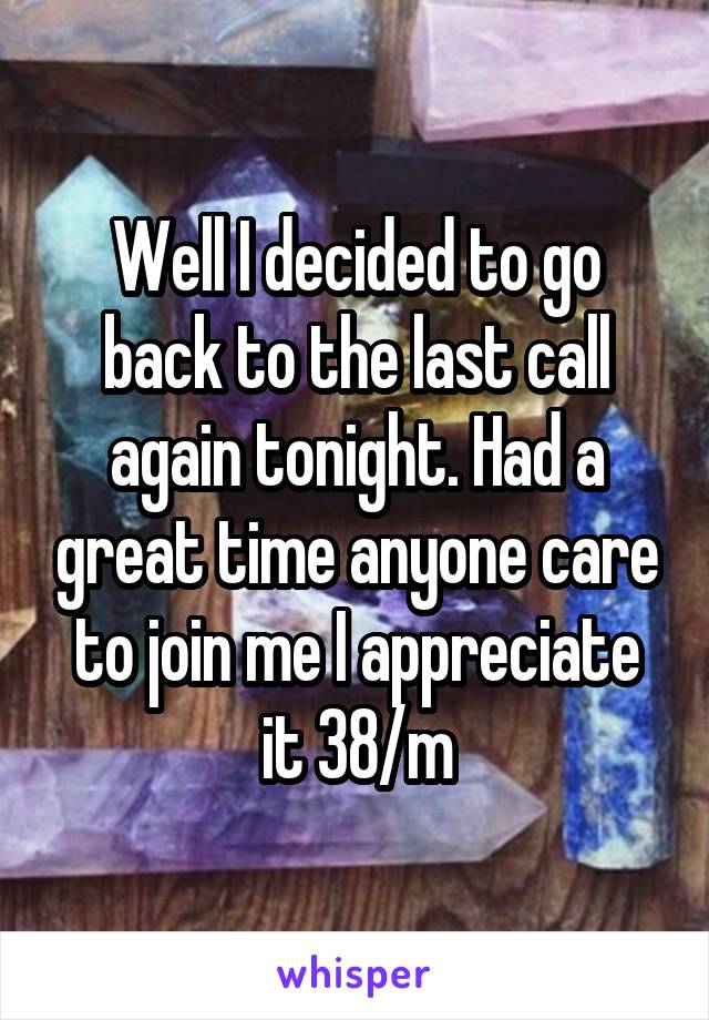 Well I decided to go back to the last call again tonight. Had a great time anyone care to join me I appreciate it 38/m