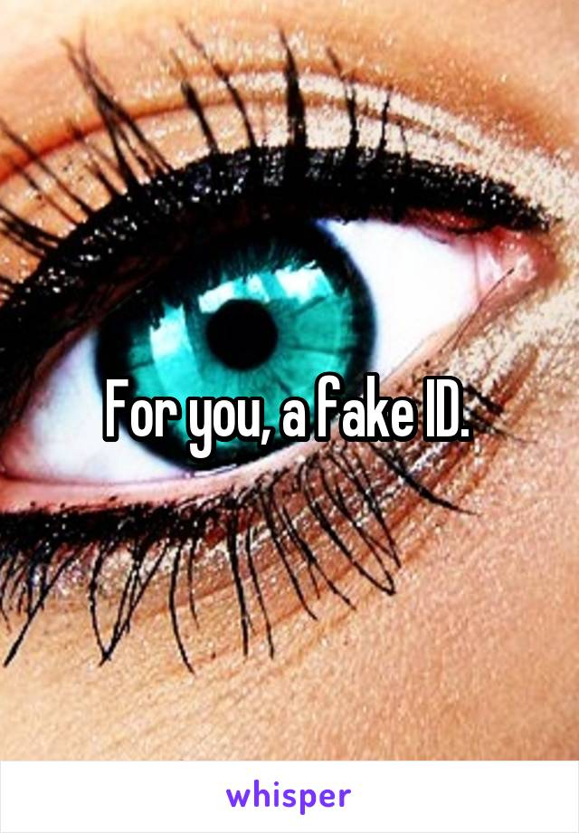 For you, a fake ID.