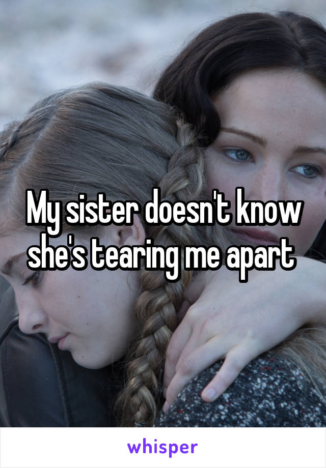 My sister doesn't know she's tearing me apart