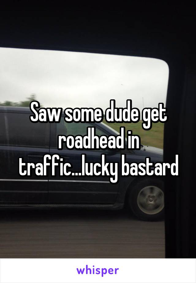 Saw some dude get roadhead in traffic...lucky bastard
