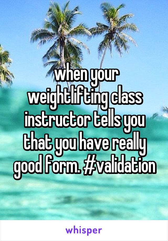 when your weightlifting class instructor tells you that you have really good form. #validation