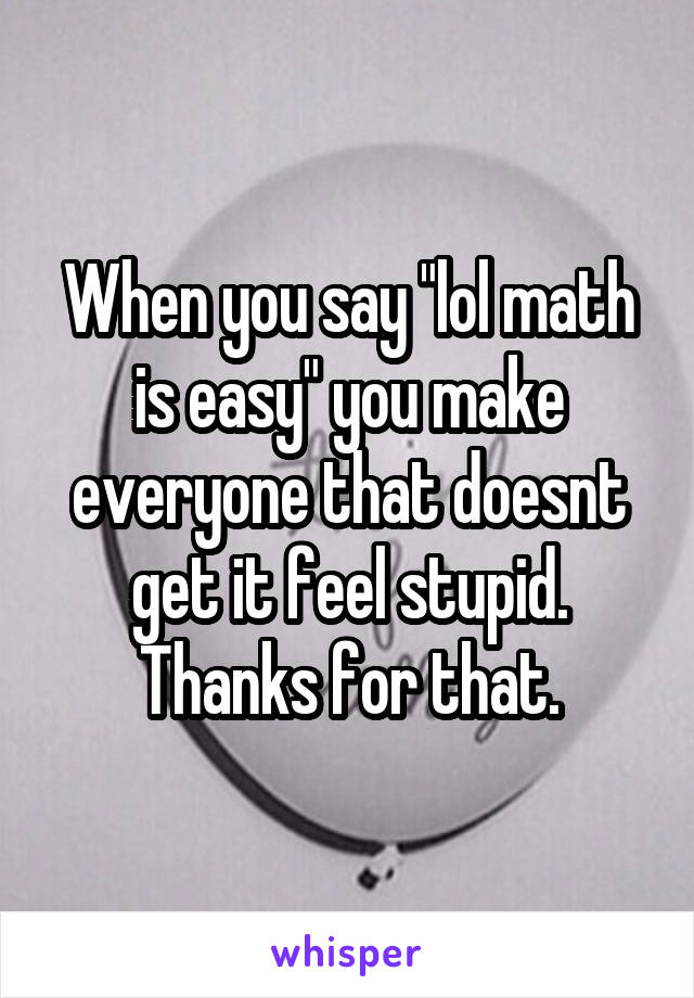 "When you say ""lol math is easy"" you make everyone that doesnt get it feel stupid. Thanks for that."