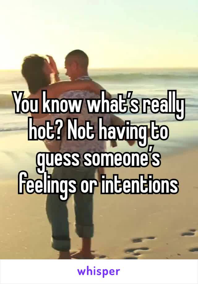 You know what's really hot? Not having to guess someone's feelings or intentions