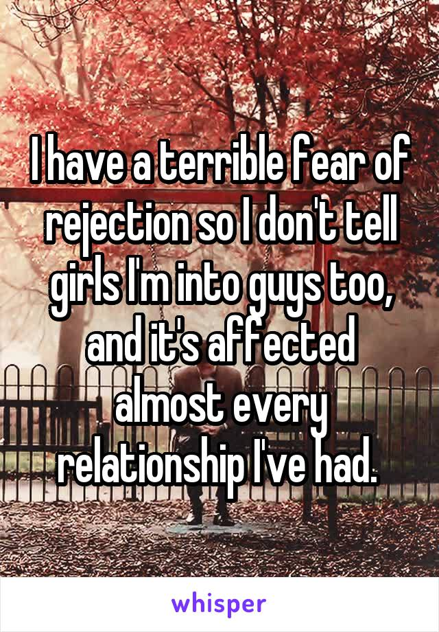 I have a terrible fear of rejection so I don't tell girls I'm into guys too, and it's affected almost every relationship I've had.