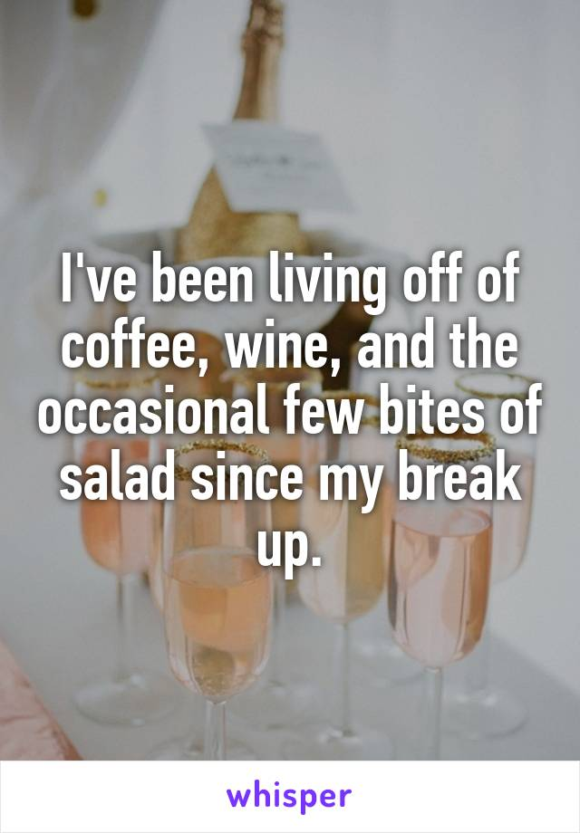 I've been living off of coffee, wine, and the occasional few bites of salad since my break up.