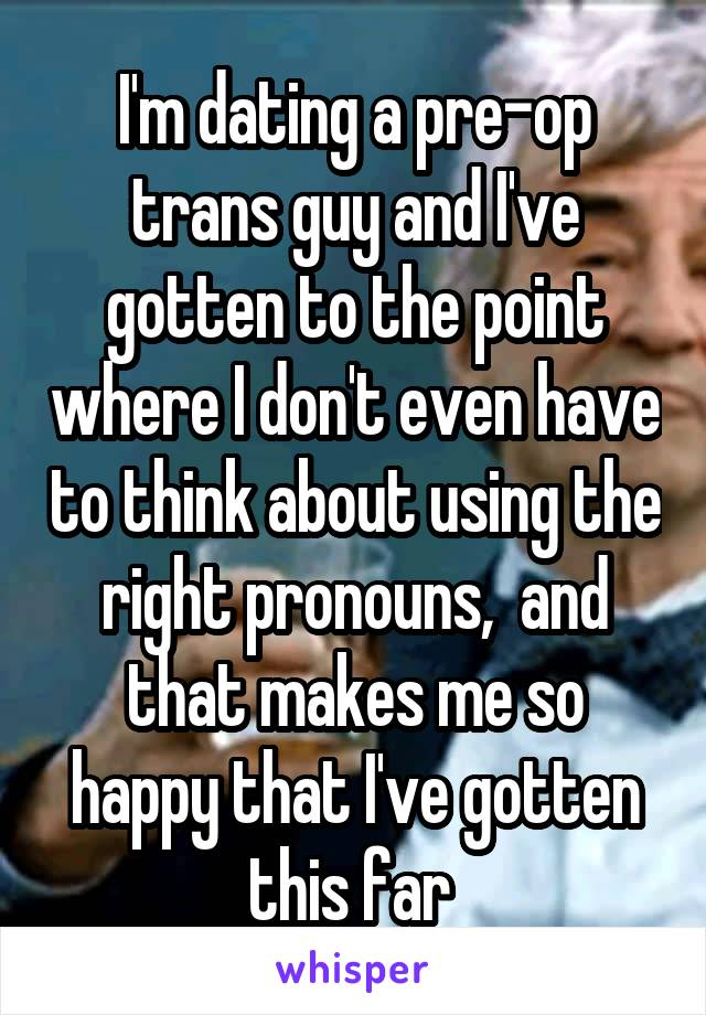 I'm dating a pre-op trans guy and I've gotten to the point where I don't even have to think about using the right pronouns,  and that makes me so happy that I've gotten this far