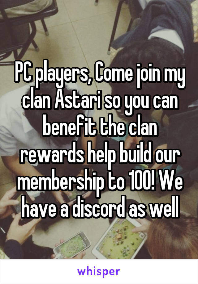 PC players, Come join my clan Astari so you can benefit the clan rewards help build our membership to 100! We have a discord as well