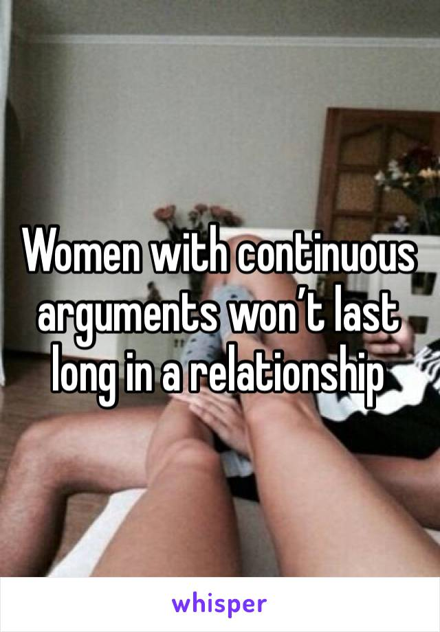 Women with continuous arguments won't last long in a relationship