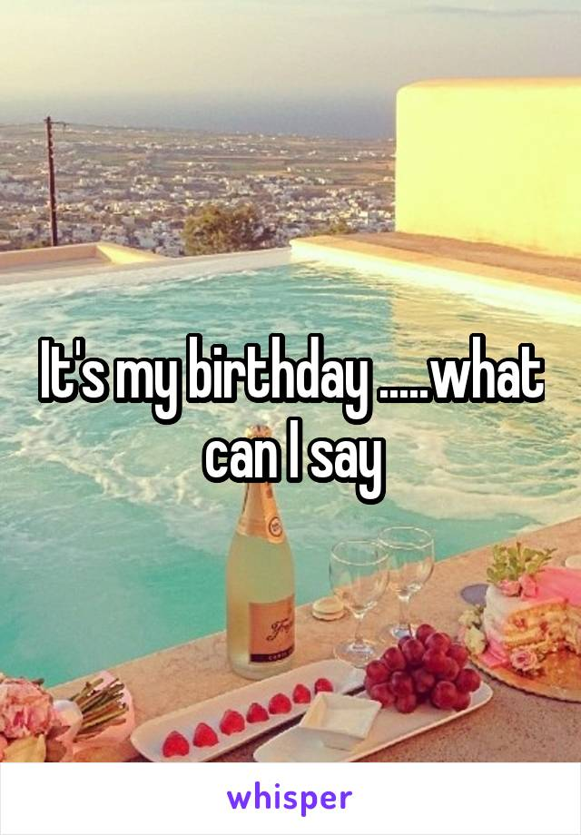 It's my birthday .....what can I say