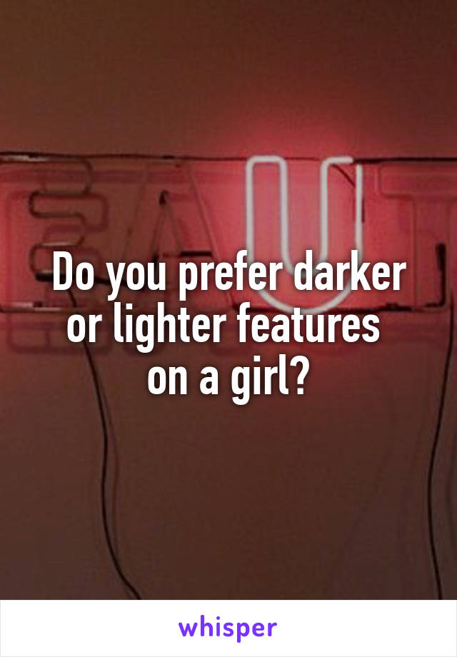 Do you prefer darker or lighter features  on a girl?