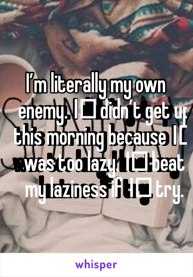 I'm literally my own enemy. I️ didn't get up this morning because I️ was too lazy. I️ beat my laziness if I️ try.