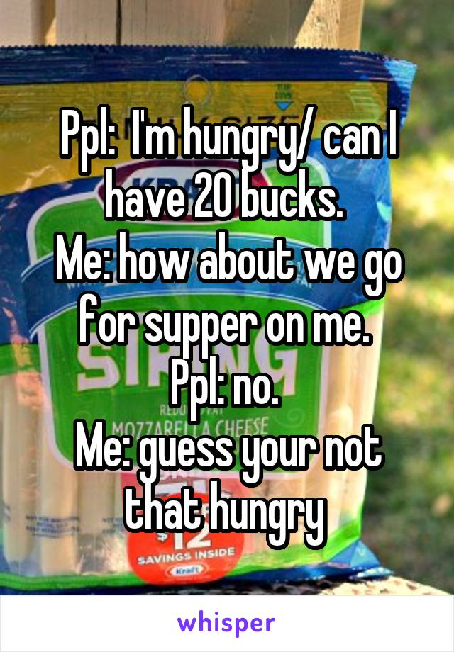 Ppl:  I'm hungry/ can I have 20 bucks.  Me: how about we go for supper on me.  Ppl: no.  Me: guess your not that hungry