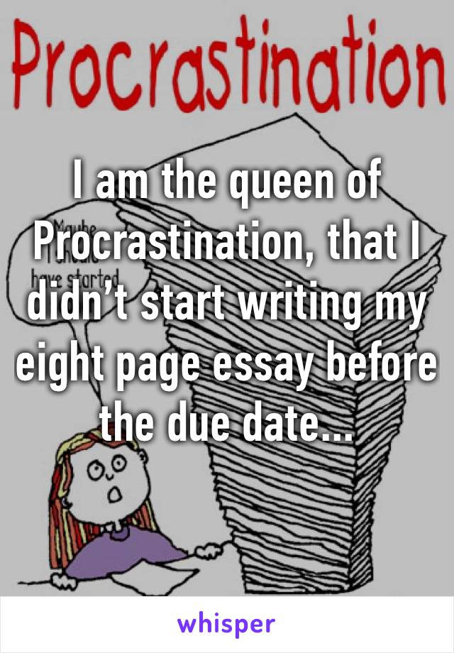 I am the queen of Procrastination, that I didn't start writing my eight page essay before the due date...