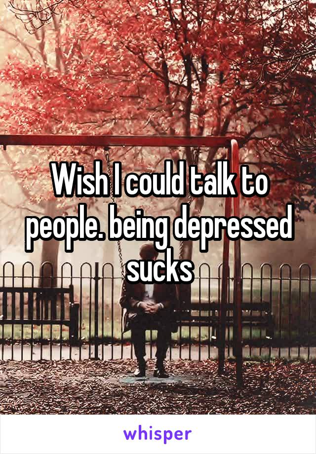 Wish I could talk to people. being depressed sucks