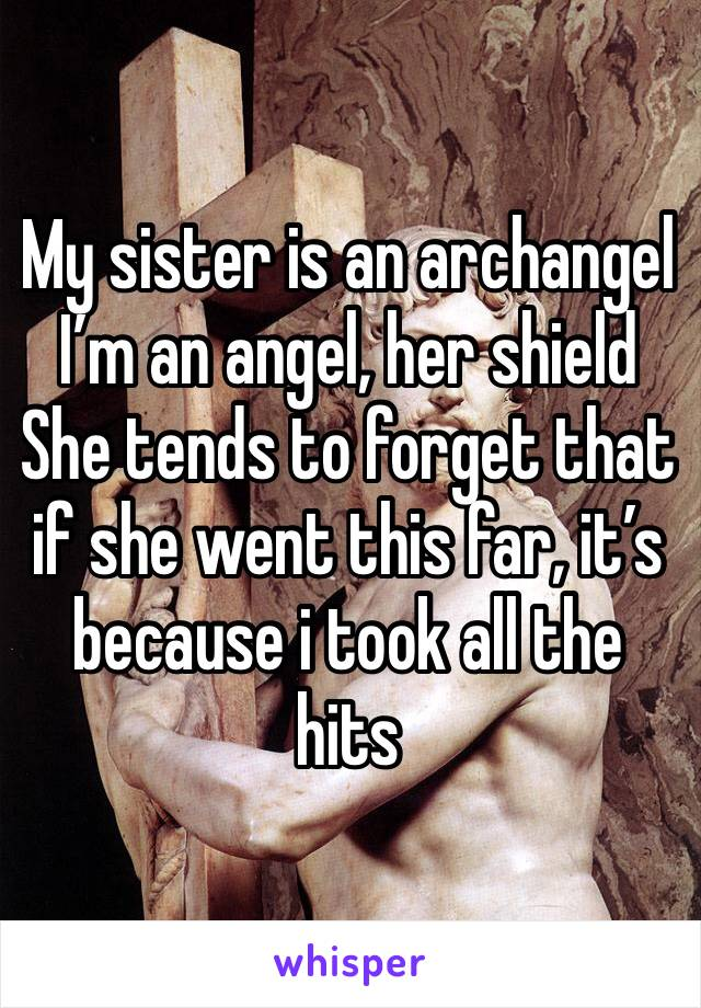 My sister is an archangel  I'm an angel, her shield She tends to forget that if she went this far, it's because i took all the hits