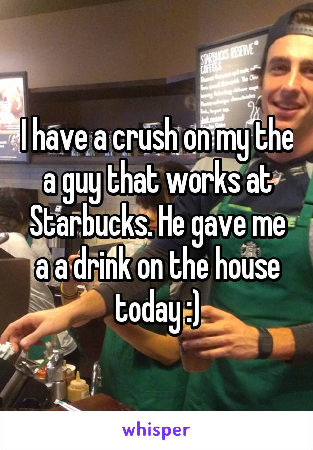 I have a crush on my the a guy that works at Starbucks. He gave me a a drink on the house today :)