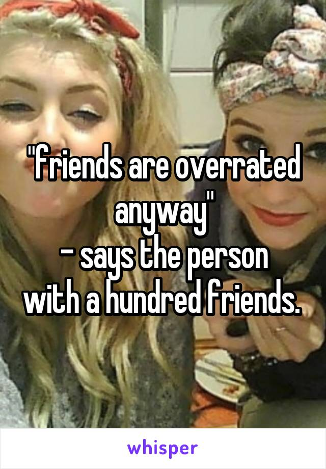 """friends are overrated anyway"" - says the person with a hundred friends."