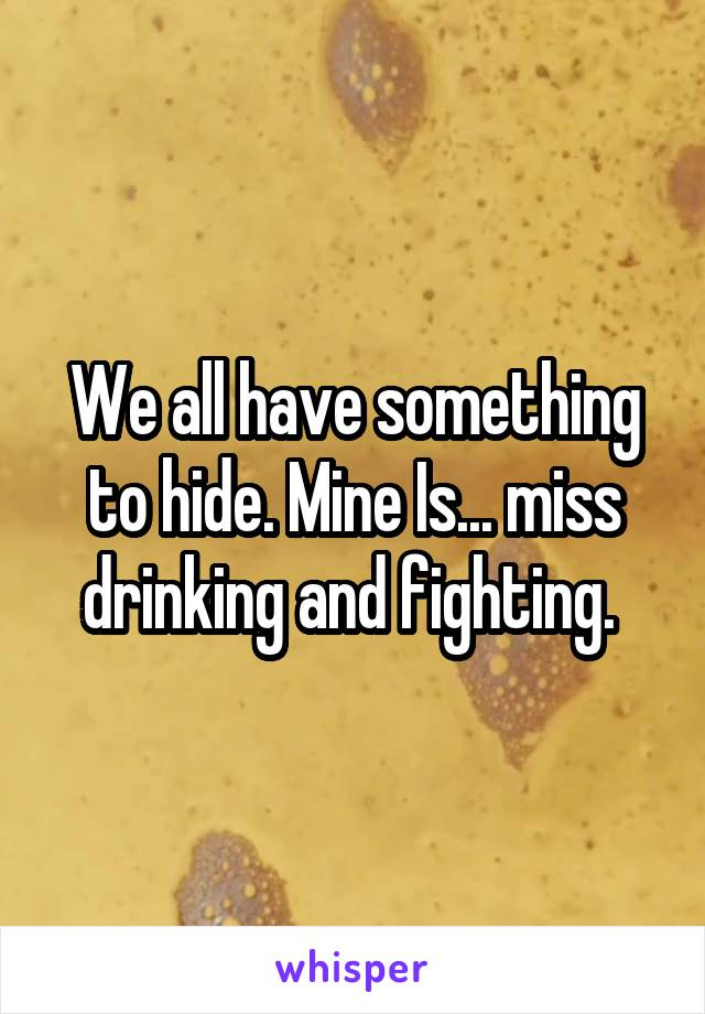 We all have something to hide. Mine Is... miss drinking and fighting.