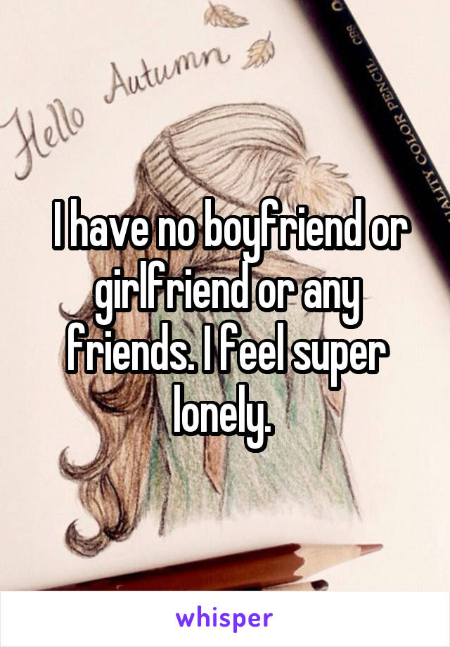 I have no boyfriend or girlfriend or any friends. I feel super lonely.