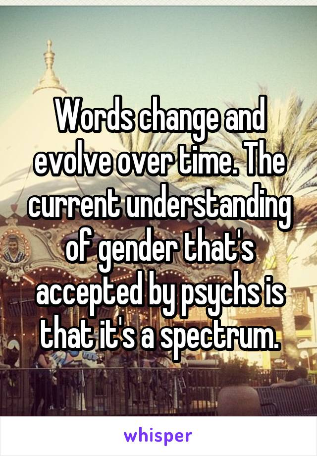 Words change and evolve over time. The current understanding of gender that's accepted by psychs is that it's a spectrum.
