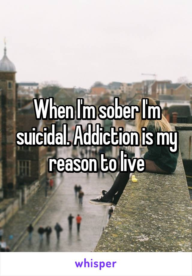 When I'm sober I'm suicidal. Addiction is my reason to live