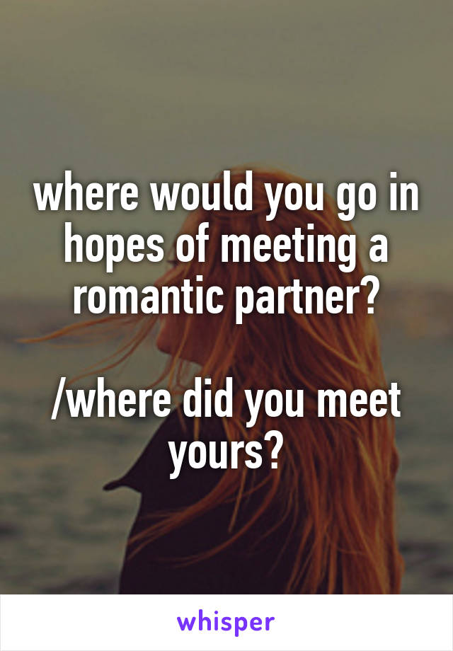 where would you go in hopes of meeting a romantic partner?  /where did you meet yours?