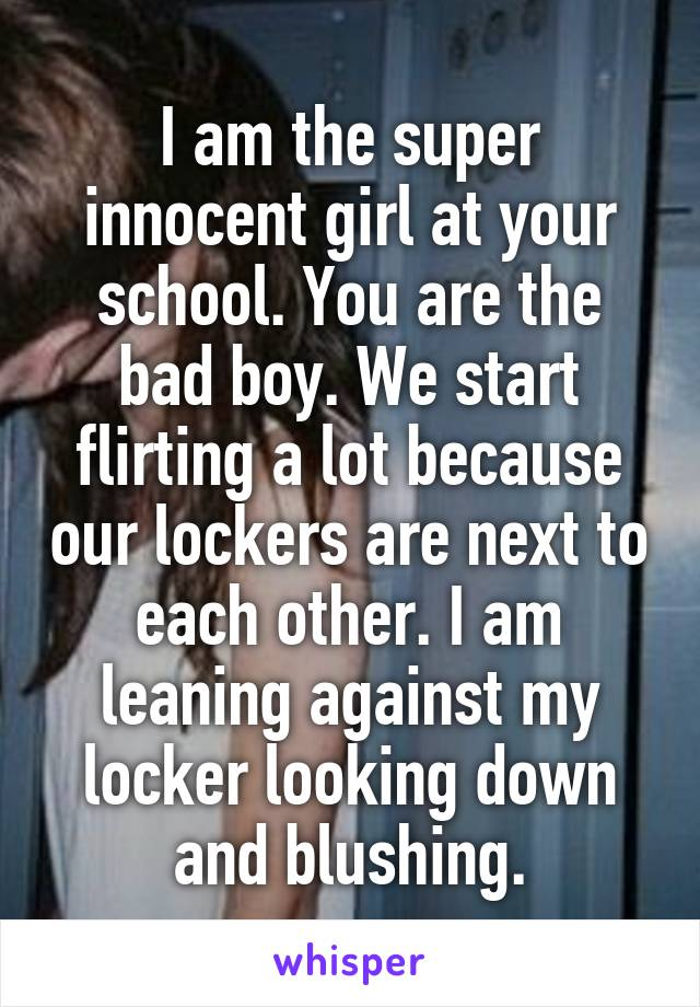 I am the super innocent girl at your school. You are the bad boy. We start flirting a lot because our lockers are next to each other. I am leaning against my locker looking down and blushing.
